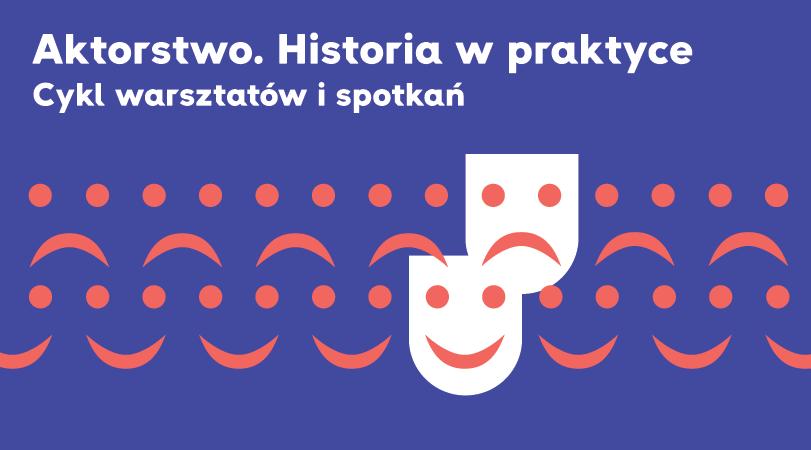 """Rusza projekt """"Aktorstwo. Historia w praktyce"""" – cykl warsztatów i spotkań"""